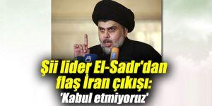 Şii lider El-Sadr'dan flaş İran çıkışı: 'Kabul etmiyoruz'