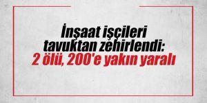 İnşaat işçileri tavuktan zehirlendi: 2 ölü, 200'e yakın yaralı