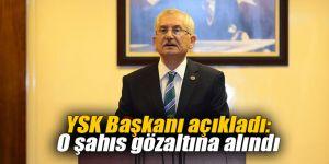 YSK Başkanı açıkladı: O şahıs gözaltına alındı