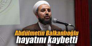 Abdülmetin Balkanlıoğlu hayatını kaybetti