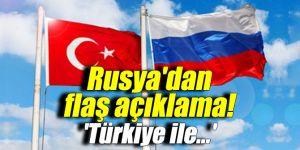 Rusya'dan flaş açıklama: 'Türkiye ile...'