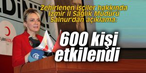 """Zehirlenen işçiler hakkında İzmir İl Sağlık Müdürü Salnur'dan açıklama: """"600 kişi etkilendi"""""""