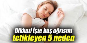Dikkat! İşte baş ağrısını tetikleyen 5 neden