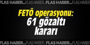 FETÖ operasyonu: 61 gözaltı kararı