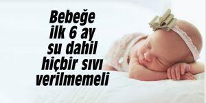 Bebeğe ilk 6 ay su dahil hiçbir sıvı verilmemeli