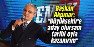 """Başkan Akpınar: """"Büyükşehir'e aday olursam tarihi oyla kazanırım"""""""