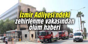 İzmir Adliyesi'ndeki zehirlenme vakasından ölüm haberi