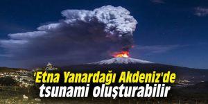 'Etna Yanardağı Akdeniz'de tsunami oluşturabilir