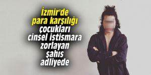 İzmir'de para karşılığı çocukları cinsel istismara zorlayan şahıs adliyede