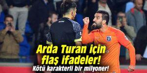 Arda Turan için flaş ifadeler: Kötü karakterli bir milyoner!