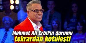 Mehmet Ali Erbil'in durumu tekrardan kötüleşti