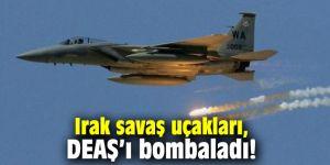 Irak savaş uçakları, DEAŞ'ı bombaladı!