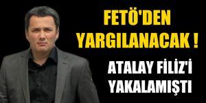 Atalay Filiz'i yakalamıştı; FETÖ'den yargılanacak