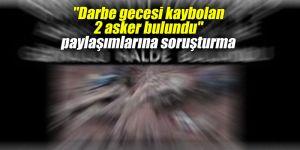 """""""Darbe gecesi kaybolan 2 asker bulundu"""" paylaşımlarına soruşturma"""