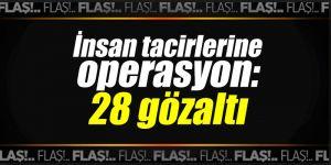 İnsan tacirlerine operasyon: 28 gözaltı