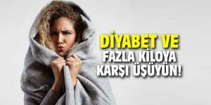 Şeker hastalığına ve fazla kiloya karşı üşüyün!
