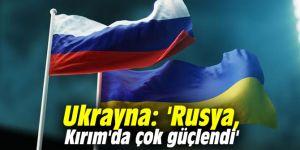 Ukrayna: 'Rusya, Kırım'da çok güçlendi'