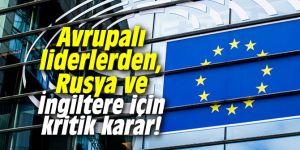 Avrupalı liderlerden, Rusya ve İngiltere için kritik karar!