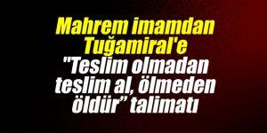 "Mahrem imamdan Tuğamiral'e ""Teslim olmadan teslim al, ölmeden öldür"" talimatı"