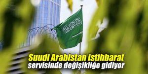 Suudi Arabistan istihbarat servisinde değişikliğe gidiyor